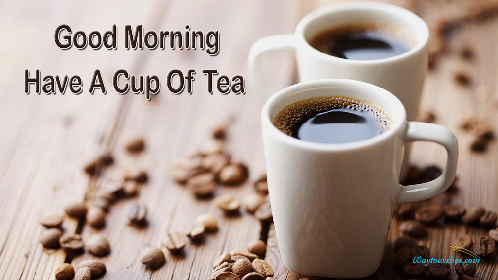 Good Morning Have A Cup Of Tea
